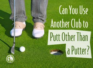 Can You Use Another Club to Putt Other Than a Putter